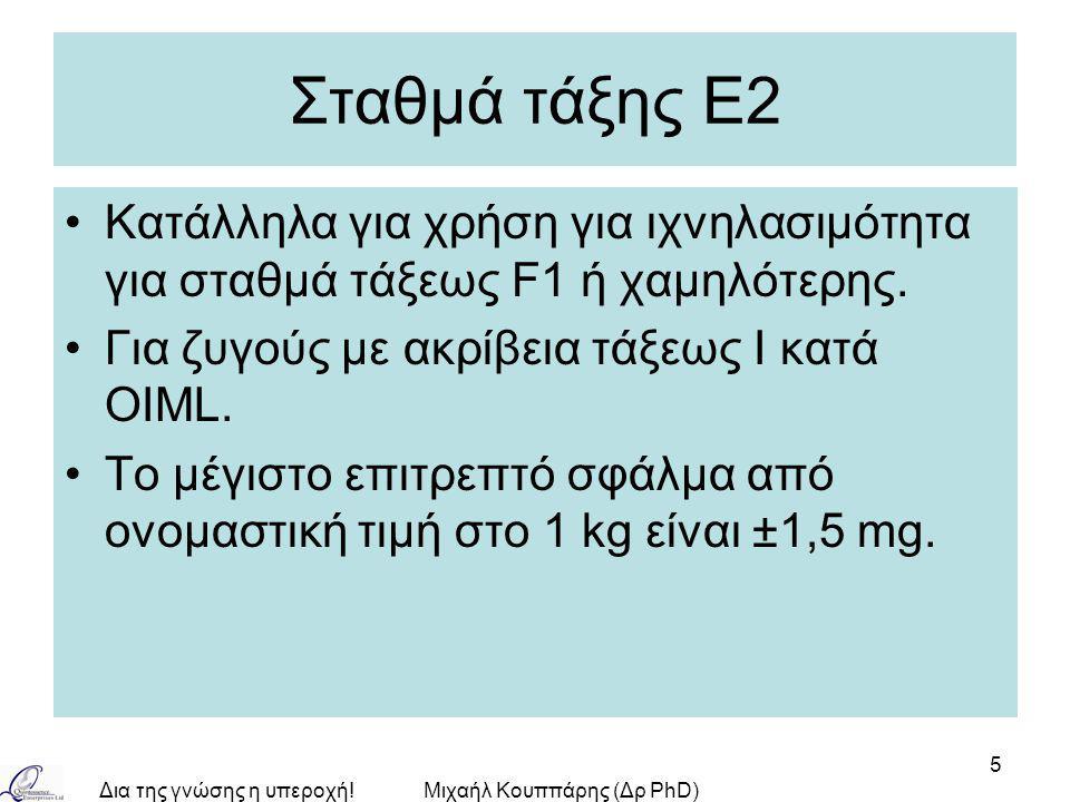 Δια της γνώσης η υπεροχή!Μιχαήλ Κουππάρης (Δρ PhD) 5 Σταθμά τάξης Ε2 Κατάλληλα για χρήση για ιχνηλασιμότητα για σταθμά τάξεως F1 ή χαμηλότερης. Για ζυ