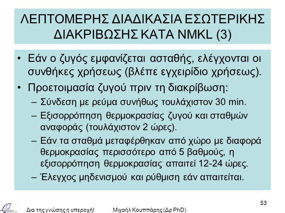 Δια της γνώσης η υπεροχή!Μιχαήλ Κουππάρης (Δρ PhD) 53 ΛΕΠΤΟΜΕΡΗΣ ΔΙΑΔΙΚΑΣΙΑ ΕΣΩΤΕΡΙΚΗΣ ΔΙΑΚΡΙΒΩΣΗΣ ΚΑΤA NMKL (3) Εάν ο ζυγός εμφανίζεται ασταθής, ελέγχονται οι συνθήκες χρήσεως (βλέπε εγχειρίδιο χρήσεως).