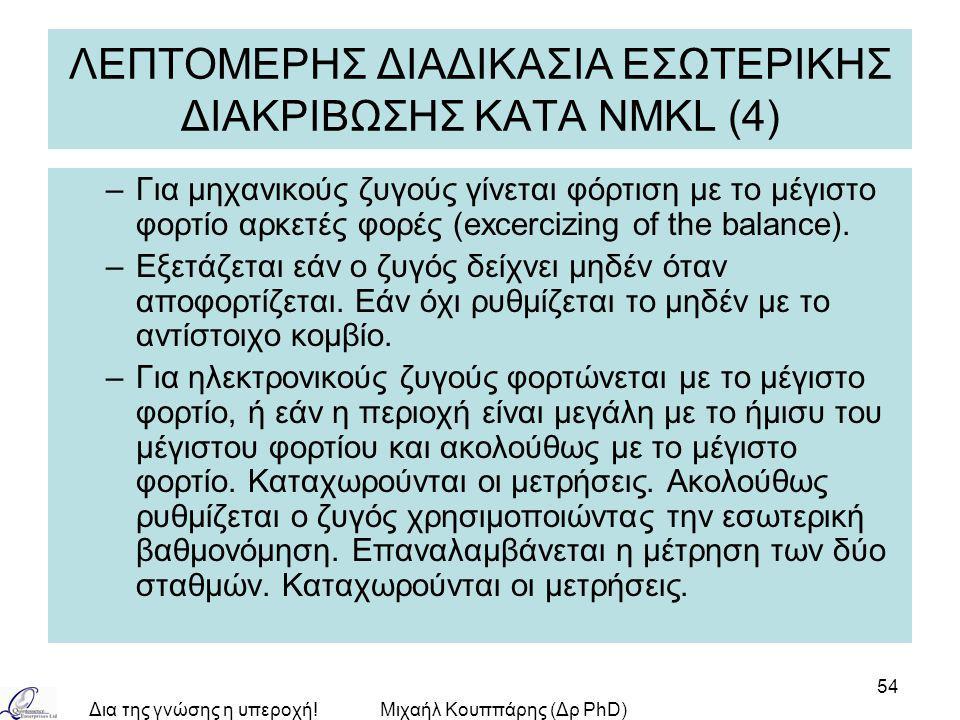 Δια της γνώσης η υπεροχή!Μιχαήλ Κουππάρης (Δρ PhD) 54 ΛΕΠΤΟΜΕΡΗΣ ΔΙΑΔΙΚΑΣΙΑ ΕΣΩΤΕΡΙΚΗΣ ΔΙΑΚΡΙΒΩΣΗΣ ΚΑΤA NMKL (4) –Για μηχανικούς ζυγούς γίνεται φόρτιση με το μέγιστο φορτίο αρκετές φορές (excercizing of the balance).