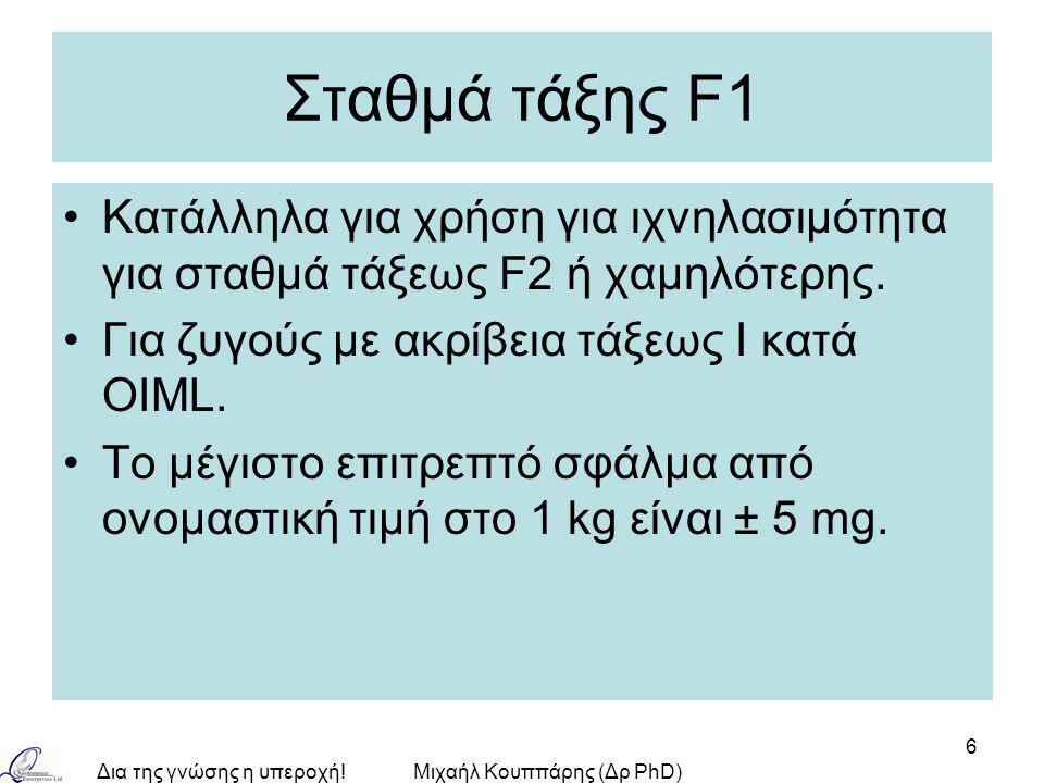 Δια της γνώσης η υπεροχή!Μιχαήλ Κουππάρης (Δρ PhD) 6 Σταθμά τάξης F1 Κατάλληλα για χρήση για ιχνηλασιμότητα για σταθμά τάξεως F2 ή χαμηλότερης. Για ζυ