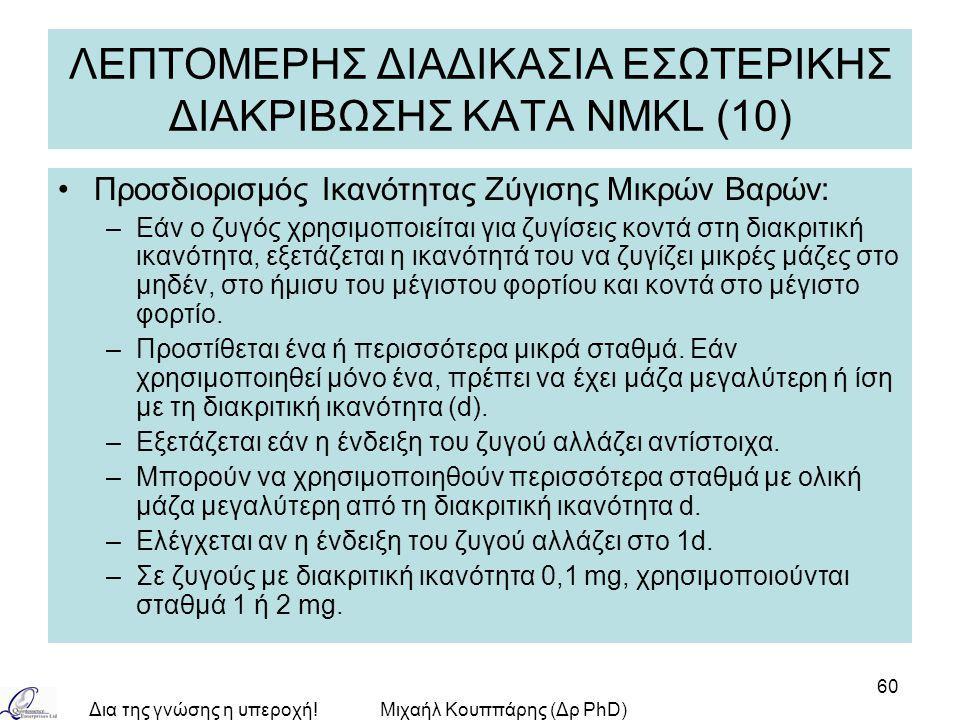 Δια της γνώσης η υπεροχή!Μιχαήλ Κουππάρης (Δρ PhD) 60 ΛΕΠΤΟΜΕΡΗΣ ΔΙΑΔΙΚΑΣΙΑ ΕΣΩΤΕΡΙΚΗΣ ΔΙΑΚΡΙΒΩΣΗΣ ΚΑΤA NMKL (10) Προσδιορισμός Ικανότητας Ζύγισης Μικρών Βαρών: –Εάν ο ζυγός χρησιμοποιείται για ζυγίσεις κοντά στη διακριτική ικανότητα, εξετάζεται η ικανότητά του να ζυγίζει μικρές μάζες στο μηδέν, στο ήμισυ του μέγιστου φορτίου και κοντά στο μέγιστο φορτίο.