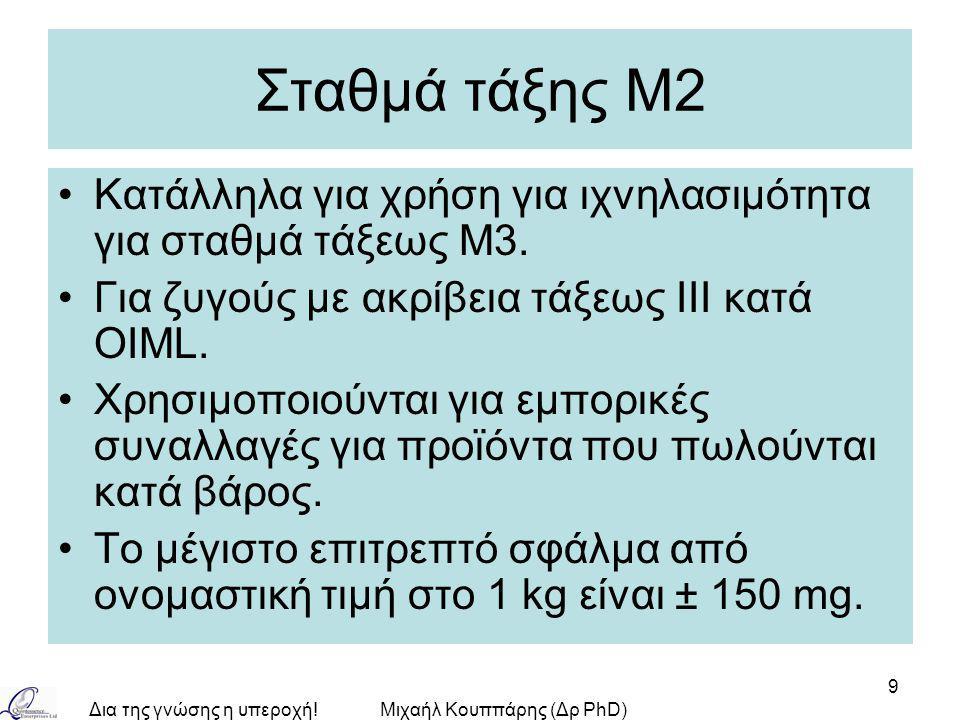Δια της γνώσης η υπεροχή!Μιχαήλ Κουππάρης (Δρ PhD) 9 Σταθμά τάξης Μ2 Κατάλληλα για χρήση για ιχνηλασιμότητα για σταθμά τάξεως M3.