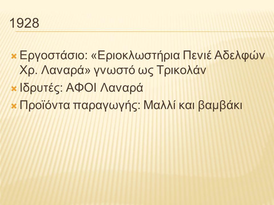 1928  Εργοστάσιο: «Εριοκλωστήρια Πενιέ Αδελφών Χρ. Λαναρά» γνωστό ως Τρικολάν  Ιδρυτές: ΑΦΟΙ Λαναρά  Προϊόντα παραγωγής: Μαλλί και βαμβάκι
