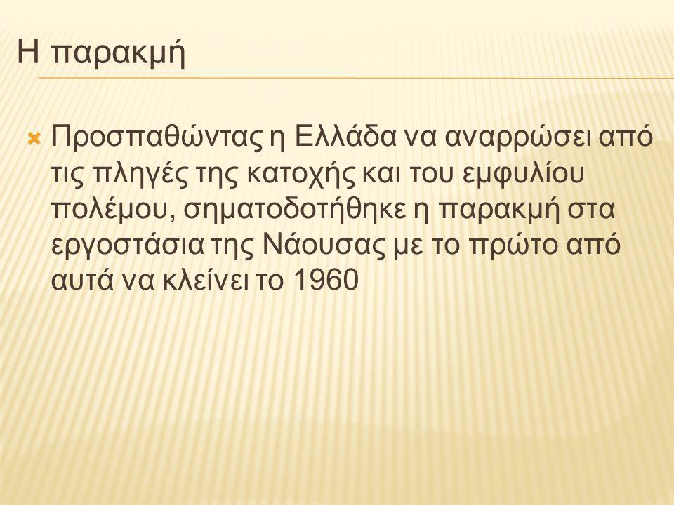 Η παρακμή  Προσπαθώντας η Ελλάδα να αναρρώσει από τις πληγές της κατοχής και του εμφυλίου πολέμου, σηματοδοτήθηκε η παρακμή στα εργοστάσια της Νάουσα