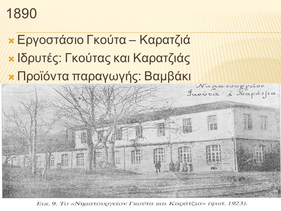 1890  Εργοστάσιο Γκούτα – Καρατζιά  Ιδρυτές: Γκούτας και Καρατζιάς  Προϊόντα παραγωγής: Βαμβάκι