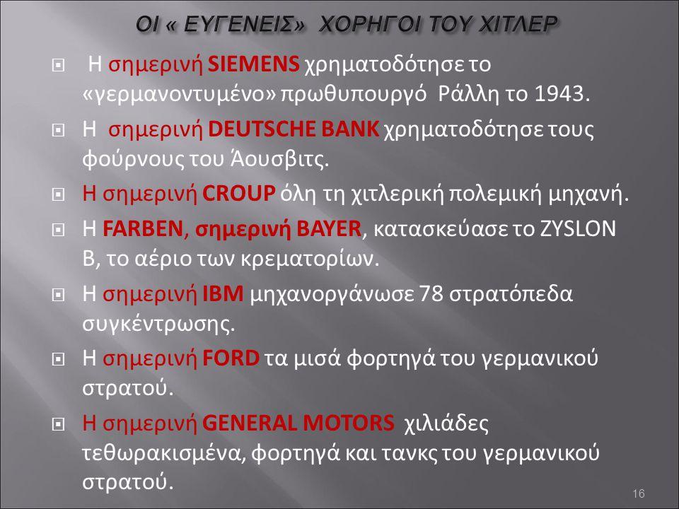  Η σημερινή SIEMENS χρηματοδότησε το «γερμανοντυμένο» πρωθυπουργό Ράλλη το 1943.  Η σημερινή DEUTSCHE BANK χρηματοδότησε τους φούρνους του Άουσβιτς.