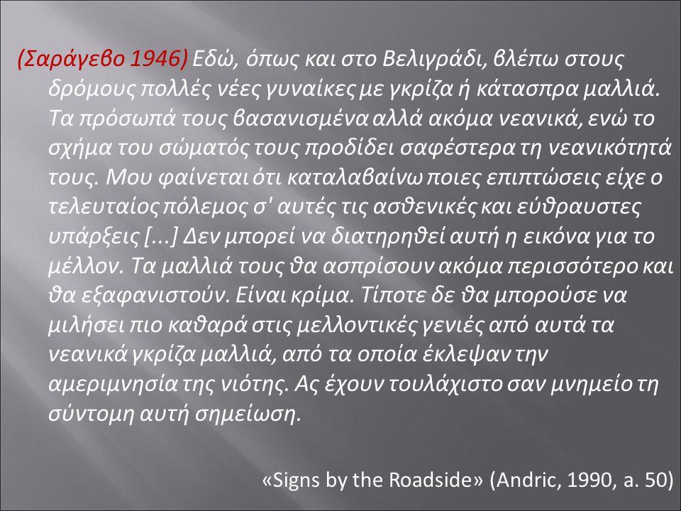 (Σαράγεβο 1946) Εδώ, όπως και στο Βελιγράδι, βλέπω στους δρόμους πολλές νέες γυναίκες με γκρίζα ή κάτασπρα μαλλιά. Τα πρόσωπά τους βασανισμένα αλλά ακ