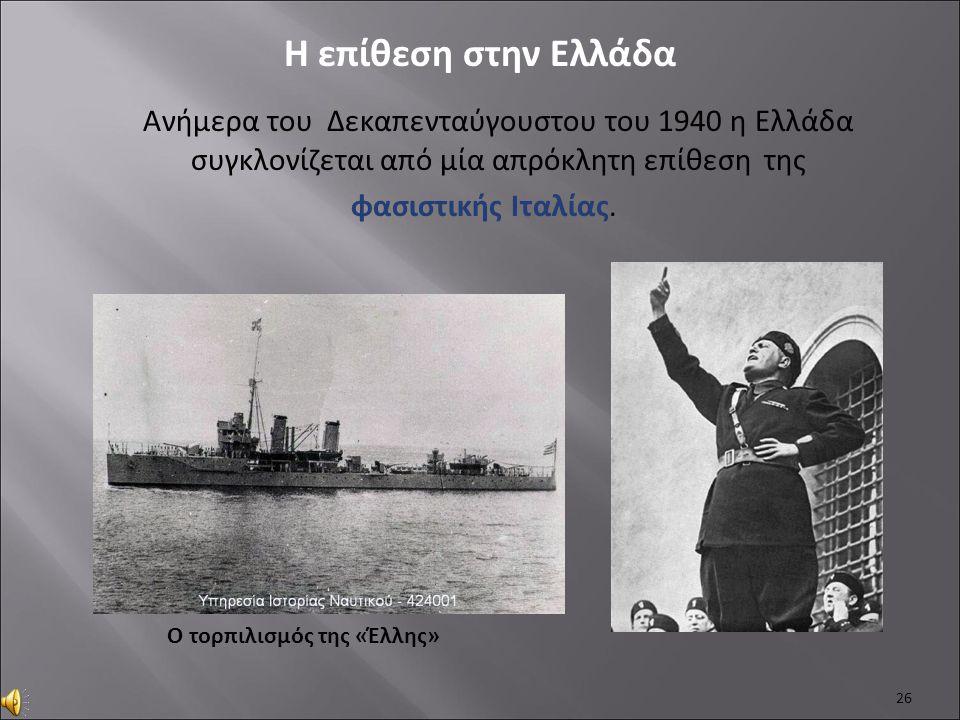 Ανήμερα του Δεκαπενταύγουστου του 1940 η Ελλάδα συγκλονίζεται από μία απρόκλητη επίθεση της φασιστικής Ιταλίας. 26 Η επίθεση στην Ελλάδα Ο τορπιλισμός