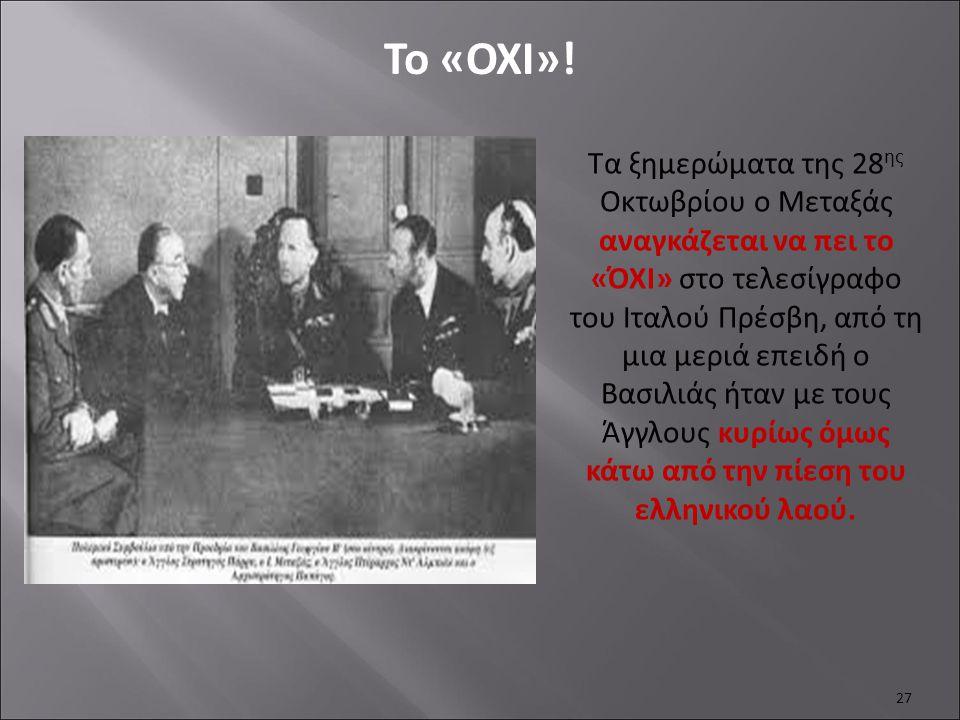 27 To «OXI»! Τα ξημερώματα της 28 ης Οκτωβρίου ο Μεταξάς αναγκάζεται να πει το «ΌΧΙ» στο τελεσίγραφο του Ιταλού Πρέσβη, από τη μια μεριά επειδή ο Βασι