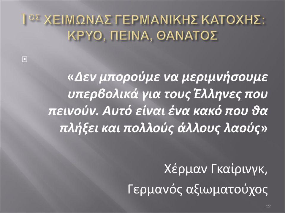  «Δεν μπορούμε να μεριμνήσουμε υπερβολικά για τους Έλληνες που πεινούν. Αυτό είναι ένα κακό που θα πλήξει και πολλούς άλλους λαούς» Χέρμαν Γκαίρινγκ,