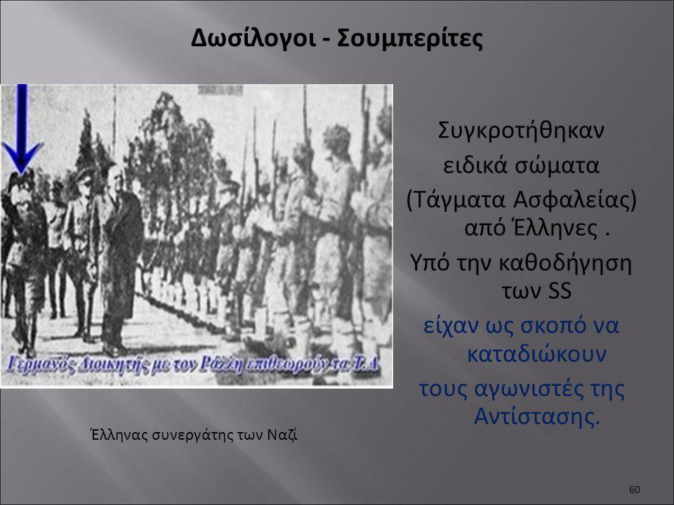 Συγκροτήθηκαν ειδικά σώματα (Τάγματα Ασφαλείας) από Έλληνες. Υπό την καθοδήγηση των SS είχαν ως σκοπό να καταδιώκουν τους αγωνιστές της Αντίστασης. 60
