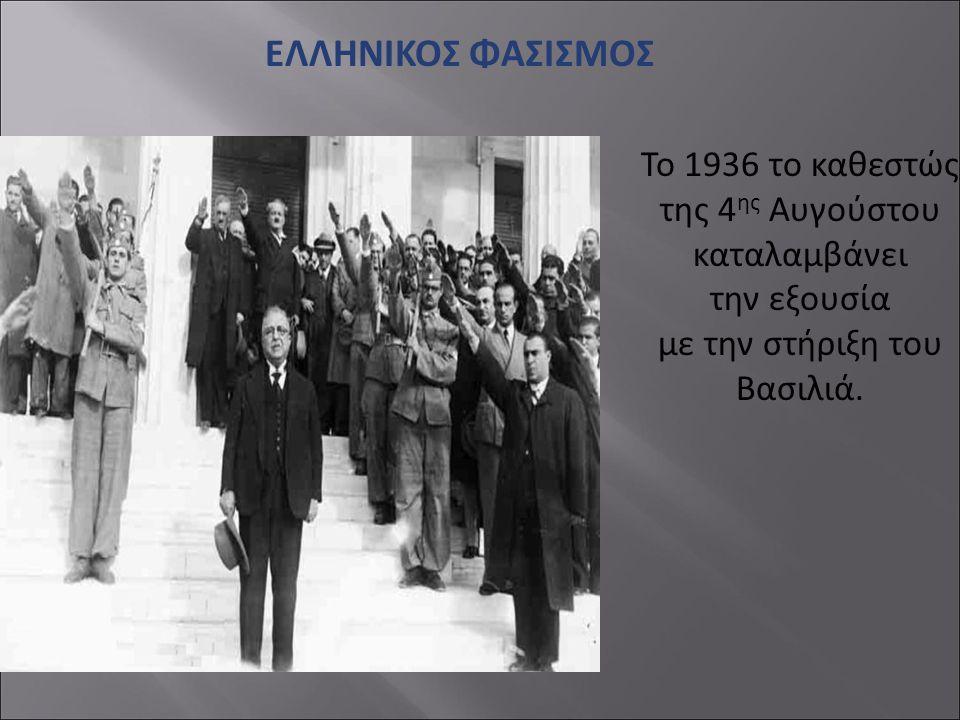 ΕΛΛΗΝΙΚΟΣ ΦΑΣΙΣΜΟΣ Το 1936 το καθεστώς της 4 ης Αυγούστου καταλαμβάνει την εξουσία με την στήριξη του Βασιλιά.