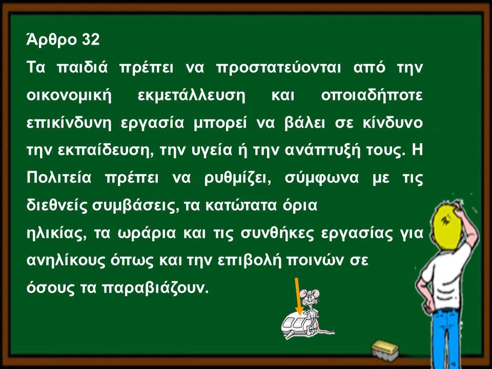 Άρθρο 32 Τα παιδιά πρέπει να προστατεύονται από την οικονομική εκμετάλλευση και οποιαδήποτε επικίνδυνη εργασία μπορεί να βάλει σε κίνδυνο την εκπαίδευ