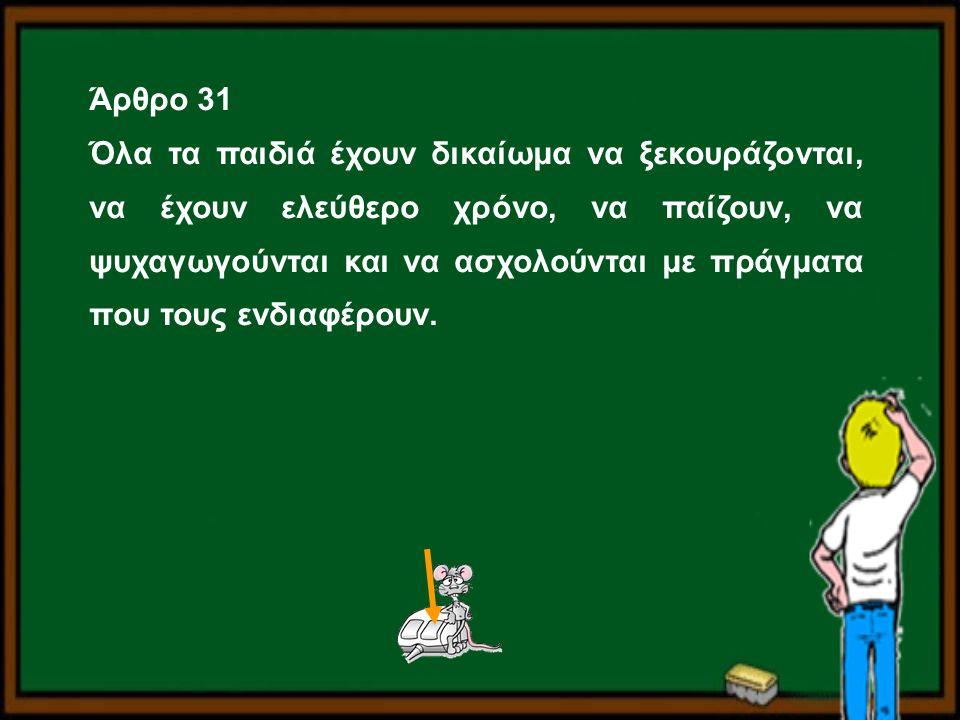 Άρθρο 31 Όλα τα παιδιά έχουν δικαίωμα να ξεκουράζονται, να έχουν ελεύθερο χρόνο, να παίζουν, να ψυχαγωγούνται και να ασχολούνται με πράγματα που τους
