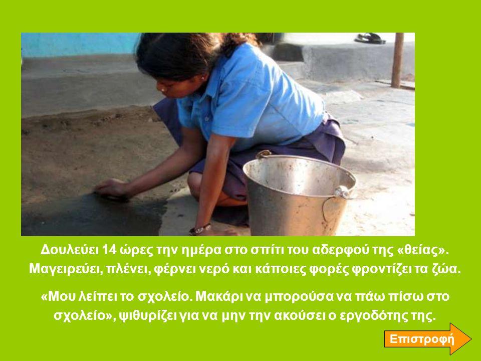 Δουλεύει 14 ώρες την ημέρα στο σπίτι του αδερφού της «θείας». Μαγειρεύει, πλένει, φέρνει νερό και κάποιες φορές φροντίζει τα ζώα. «Μου λείπει το σχολε