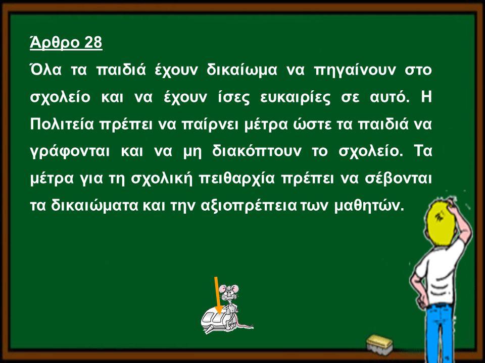 Άρθρο 28 Όλα τα παιδιά έχουν δικαίωμα να πηγαίνουν στο σχολείο και να έχουν ίσες ευκαιρίες σε αυτό. Η Πολιτεία πρέπει να παίρνει μέτρα ώστε τα παιδιά