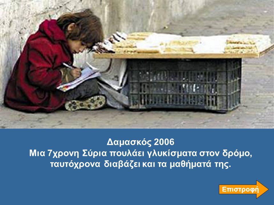 Δαμασκός 2006 Μια 7χρονη Σύρια πουλάει γλυκίσματα στον δρόμο, ταυτόχρονα διαβάζει και τα μαθήματά της. Επιστροφή