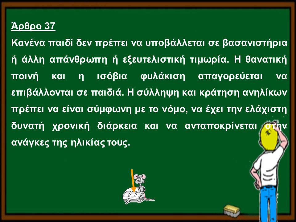 Άρθρο 37 Κανένα παιδί δεν πρέπει να υποβάλλεται σε βασανιστήρια ή άλλη απάνθρωπη ή εξευτελιστική τιμωρία. Η θανατική ποινή και η ισόβια φυλάκιση απαγο