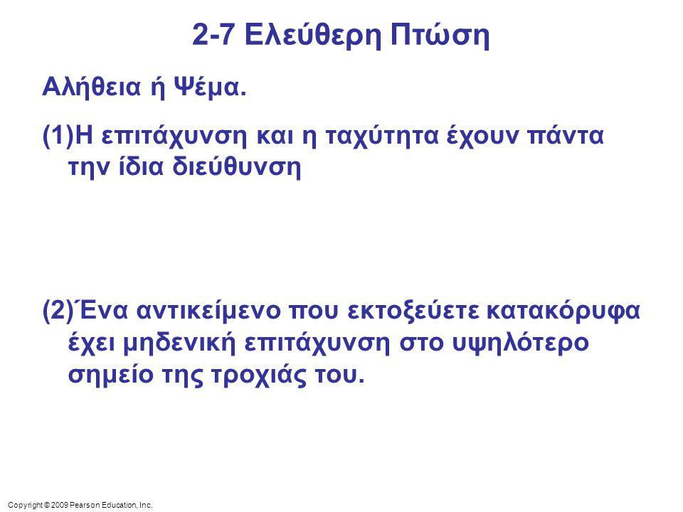 Copyright © 2009 Pearson Education, Inc. 2-7 Ελεύθερη Πτώση Αλήθεια ή Ψέμα. (1)Η επιτάχυνση και η ταχύτητα έχουν πάντα την ίδια διεύθυνση (2)Ένα αντικ