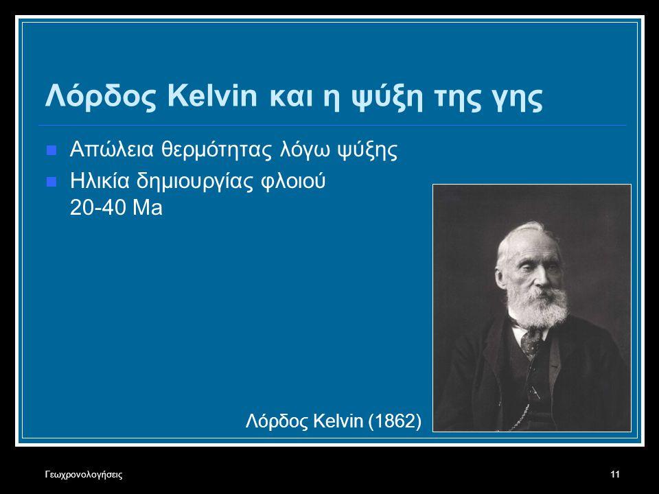 Γεωχρονολογήσεις11 Λόρδος Kelvin και η ψύξη της γης Απώλεια θερμότητας λόγω ψύξης Ηλικία δημιουργίας φλοιού 20-40 Ma Λόρδος Kelvin (1862)