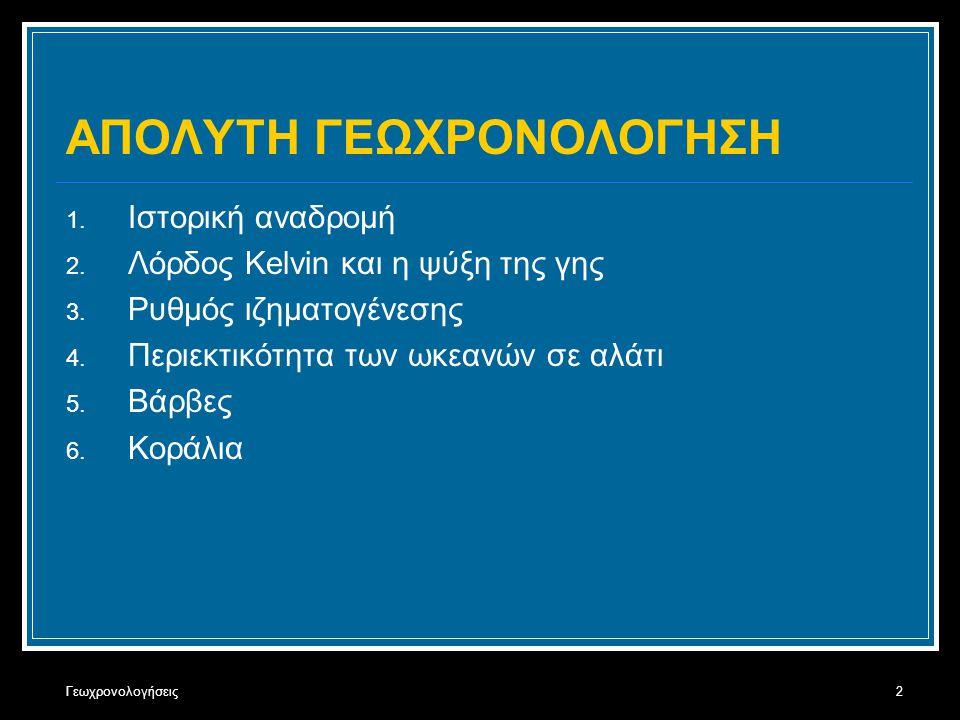 Γεωχρονολογήσεις2 ΑΠΟΛΥΤΗ ΓΕΩΧΡΟΝΟΛΟΓΗΣΗ 1. Ιστορική αναδρομή 2. Λόρδος Kelvin και η ψύξη της γης 3. Ρυθμός ιζηματογένεσης 4. Περιεκτικότητα των ωκεαν