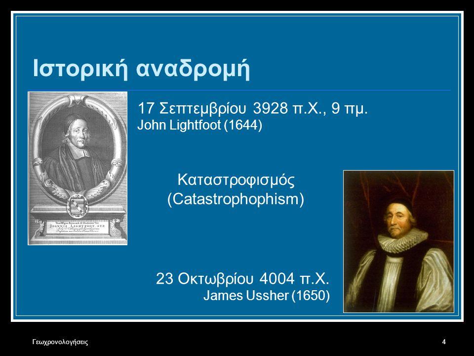 Γεωχρονολογήσεις4 Ιστορική αναδρομή 17 Σεπτεμβρίου 3928 π.Χ., 9 πμ. John Lightfoot (1644) 23 Οκτωβρίου 4004 π.Χ. James Ussher (1650) Καταστροφισμός (C