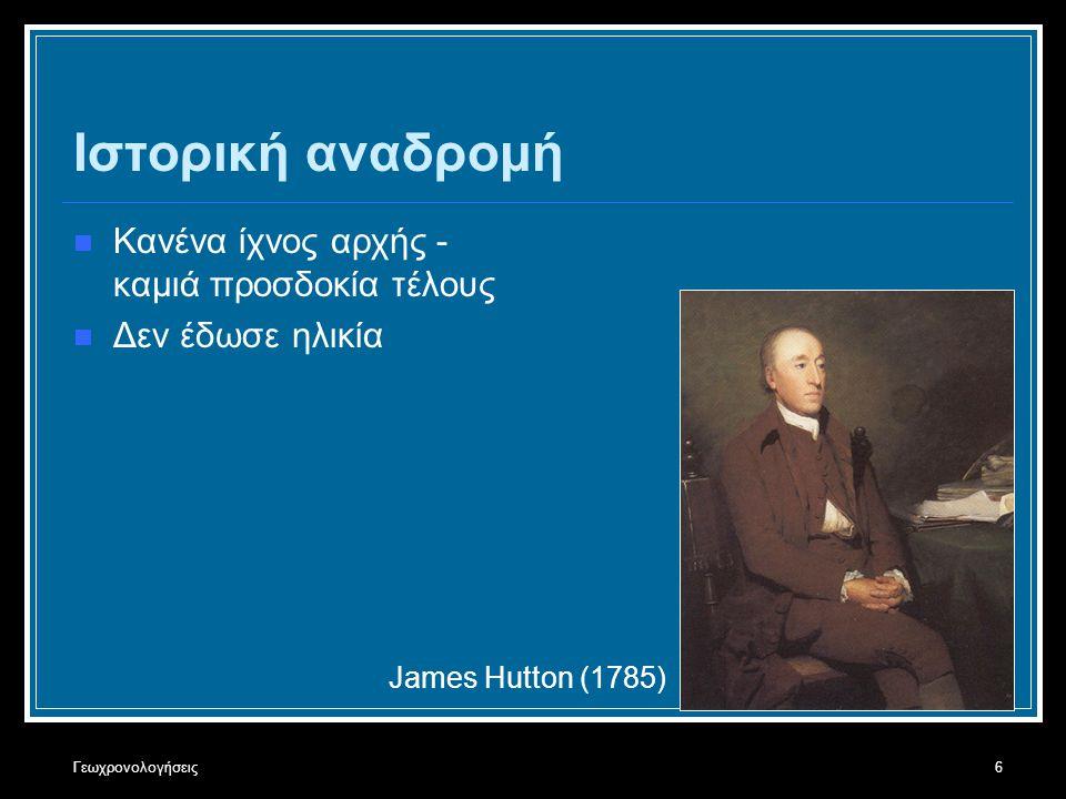 Γεωχρονολογήσεις6 Ιστορική αναδρομή Κανένα ίχνος αρχής - καμιά προσδοκία τέλους Δεν έδωσε ηλικία James Hutton (1785)