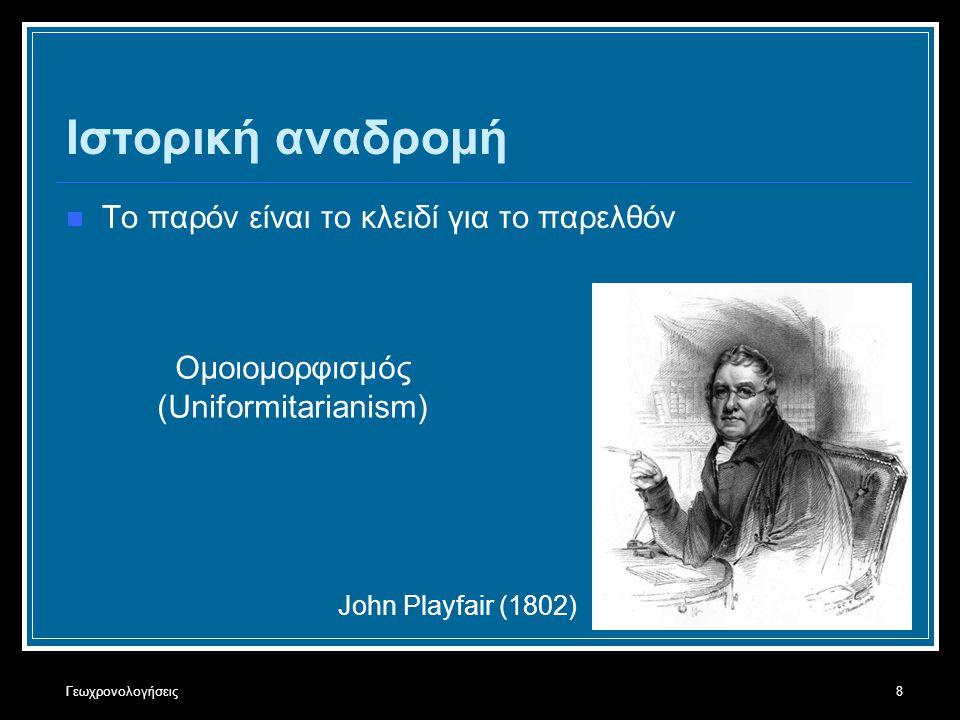 Γεωχρονολογήσεις8 Ιστορική αναδρομή Το παρόν είναι το κλειδί για το παρελθόν John Playfair (1802) Ομοιομορφισμός (Uniformitarianism)