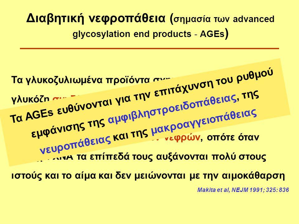 Τα γλυκοζυλιωμένα προϊόντα σχηματίζονται όταν η γλυκόζη συνδέεται μη αναστρέψιμα με λευκώματα (AGEs) Τα AGEs αποβάλλονται δια των νεφρών, οπότε όταν υπάρχει ΧΝΑ τα επίπεδά τους αυξάνονται πολύ στους ιστούς και το αίμα και δεν μειώνονται με την αιμοκάθαρση Makita et al, NEJM 1991; 325: 836 Διαβητική νεφροπάθεια ( σημασία των advanced glycosylation end products - AGEs ) Τα AGEs ευθύνονται για την επιτάχυνση του ρυθμού εμφάνισης της αμφιβληστροειδοπάθειας, της νευροπάθειας και της μακροαγγειοπάθειας