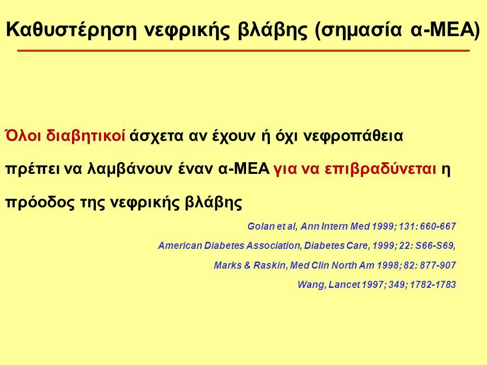Όλοι διαβητικοί άσχετα αν έχουν ή όχι νεφροπάθεια πρέπει να λαμβάνουν έναν α-MEA για να επιβραδύνεται η πρόοδος της νεφρικής βλάβης Golan et al, Ann Intern Med 1999; 131: 660-667 American Diabetes Association, Diabetes Care, 1999; 22: S66-S69, Marks & Raskin, Med Clin North Am 1998; 82: 877-907 Wang, Lancet 1997; 349; 1782-1783 Καθυστέρηση νεφρικής βλάβης (σημασία α-ΜΕΑ)
