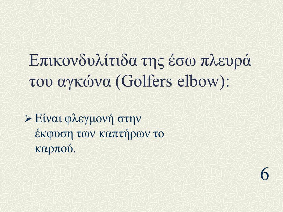 Επικονδυλίτιδα της έσω πλευρά του αγκώνα (Golfers elbow):  Είναι φλεγμονή στην έκφυση των καπτήρων το καρπού. 6