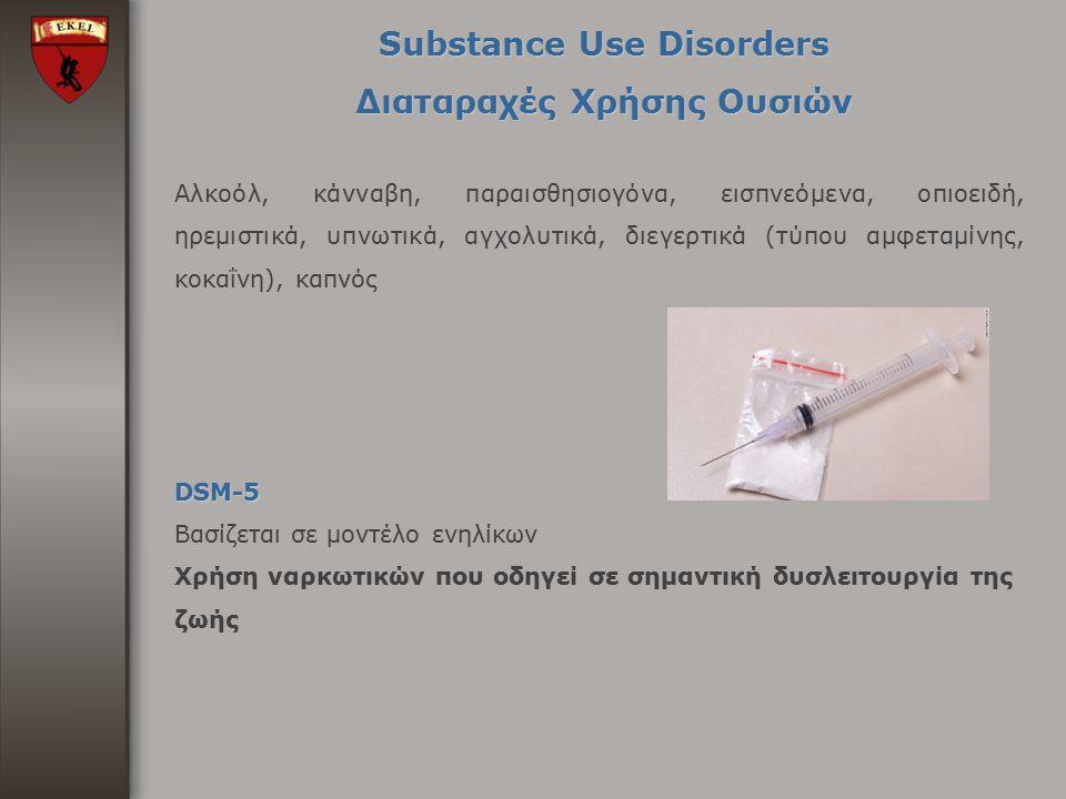 Substance Use Disorders Διαταραχές Χρήσης Ουσιών Αλκοόλ, κάνναβη, παραισθησιογόνα, εισπνεόμενα, οπιοειδή, ηρεμιστικά, υπνωτικά, αγχολυτικά, διεγερτικά