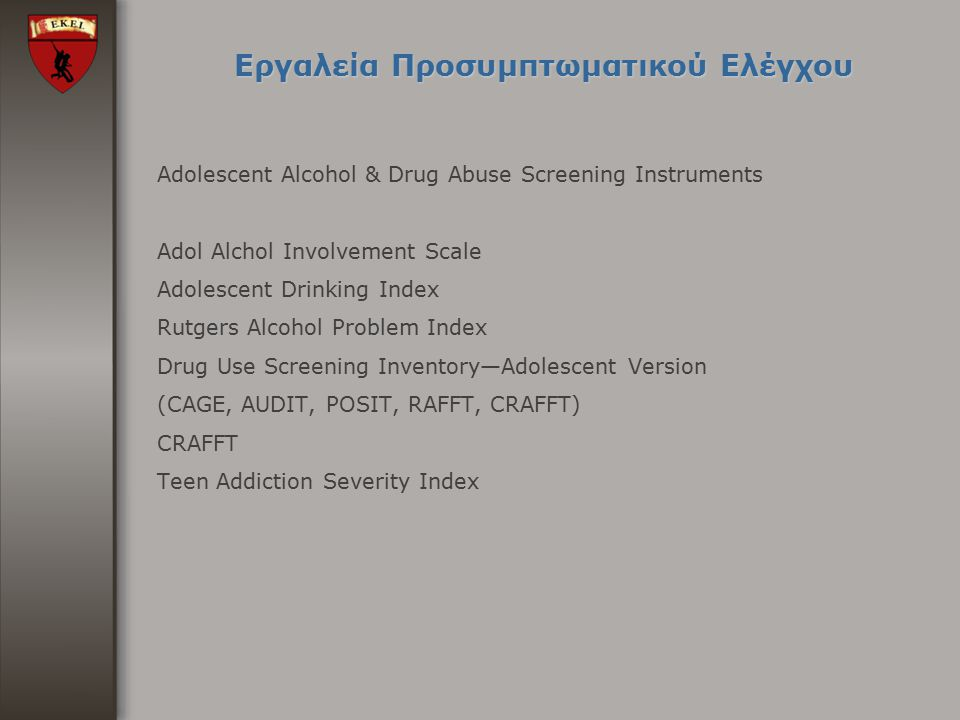 Εργαλεία Προσυμπτωματικού Ελέγχου Adolescent Alcohol & Drug Abuse Screening Instruments Adol Alchol Involvement Scale Adolescent Drinking Index Rutger