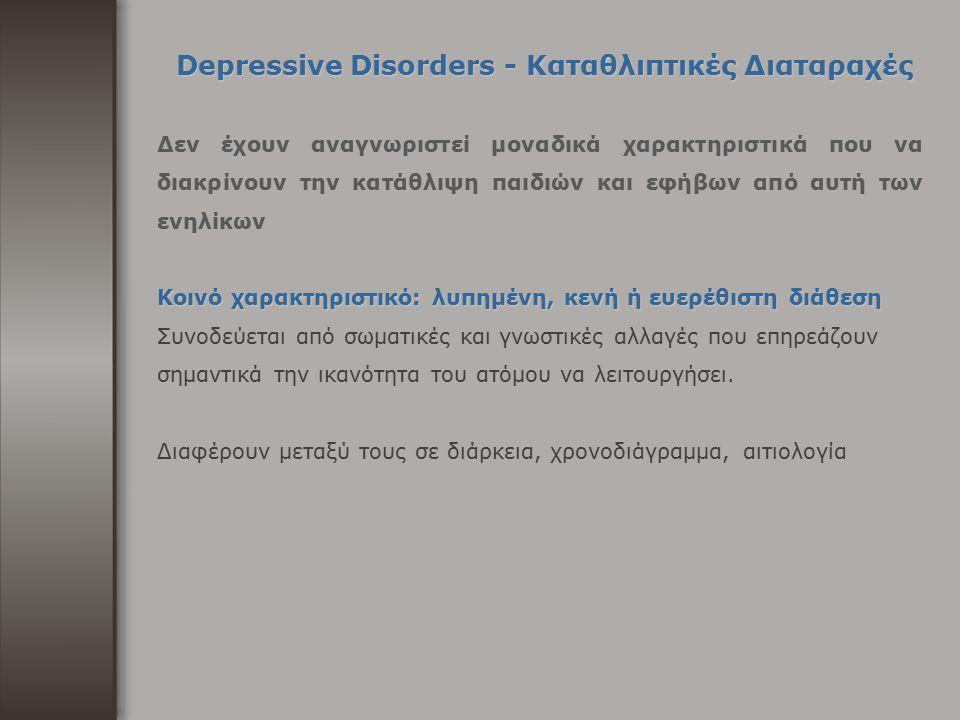 Depressive Disorders - Καταθλιπτικές Διαταραχές Δεν έχουν αναγνωριστεί μοναδικά χαρακτηριστικά που να διακρίνουν την κατάθλιψη παιδιών και εφήβων από