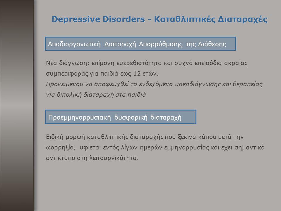Depressive Disorders - Καταθλιπτικές Διαταραχές Νέα διάγνωση: επίμονη ευερεθιστότητα και συχνά επεισόδια ακραίας συμπεριφοράς για παιδιά έως 12 ετών.