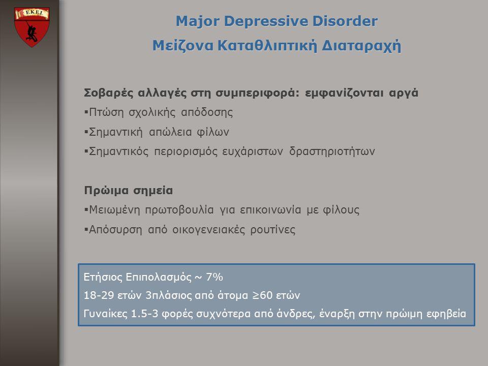 Major Depressive Disorder Μείζονα Καταθλιπτική Διαταραχή Σοβαρές αλλαγές στη συμπεριφορά: εμφανίζονται αργά  Πτώση σχολικής απόδοσης  Σημαντική απώλ