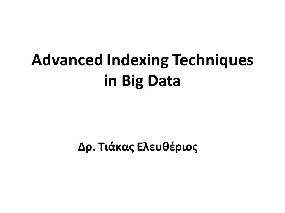 Advanced Indexing Techniques in Big Data Δρ. Τιάκας Ελευθέριος