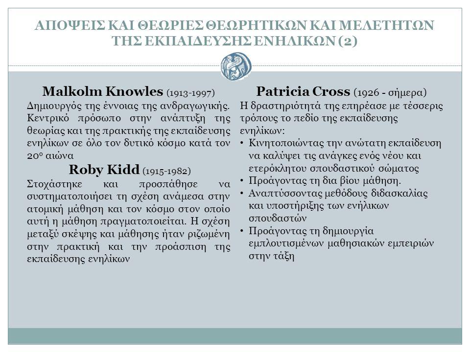 ΑΠΟΨΕΙΣ ΚΑΙ ΘΕΩΡΙΕΣ ΘΕΩΡΗΤΙΚΩΝ ΚΑΙ ΜΕΛΕΤΗΤΩΝ ΤΗΣ ΕΚΠΑΙΔΕΥΣΗΣ ΕΝΗΛΙΚΩΝ (2) Malkolm Knowles (1913-1997) Δημιουργός της έννοιας της ανδραγωγικής. Kεντρικ