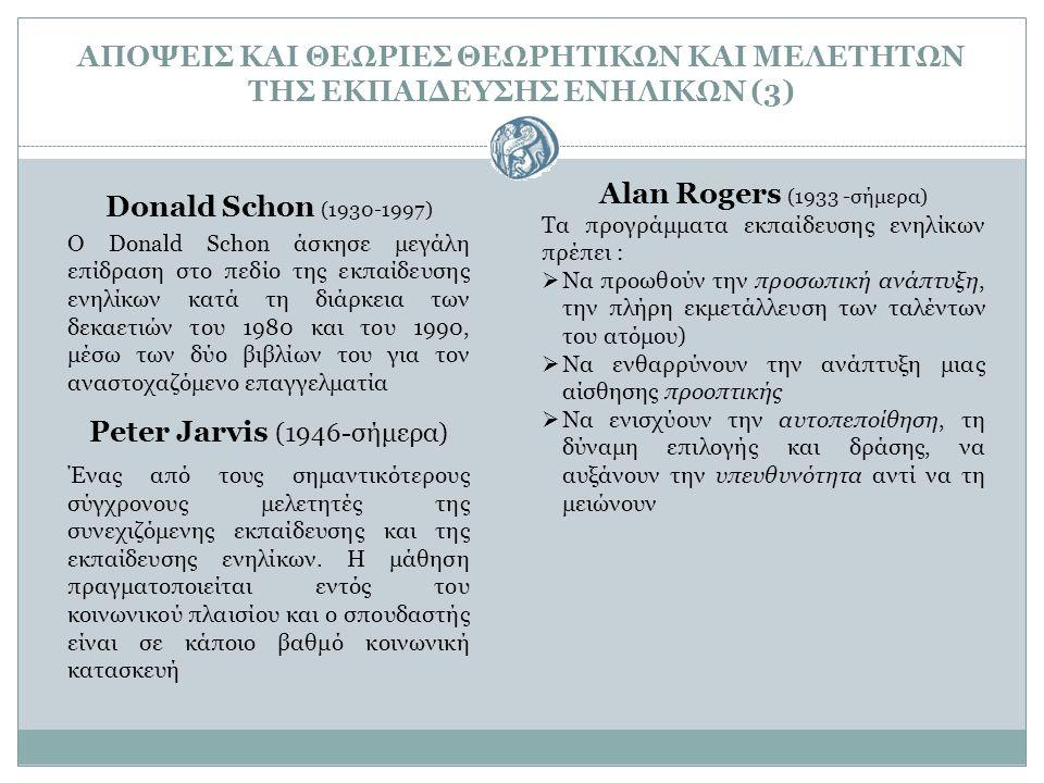 ΑΠΟΨΕΙΣ ΚΑΙ ΘΕΩΡΙΕΣ ΘΕΩΡΗΤΙΚΩΝ ΚΑΙ ΜΕΛΕΤΗΤΩΝ ΤΗΣ ΕΚΠΑΙΔΕΥΣΗΣ ΕΝΗΛΙΚΩΝ (3) Donald Schon (1930-1997) O Donald Schon άσκησε μεγάλη επίδραση στο πεδίο της