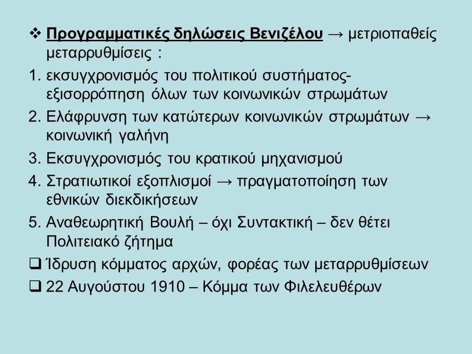  Προγραμματικές δηλώσεις Βενιζέλου → μετριοπαθείς μεταρρυθμίσεις : 1.εκσυγχρονισμός του πολιτικού συστήματος- εξισορρόπηση όλων των κοινωνικών στρωμάτων 2.Ελάφρυνση των κατώτερων κοινωνικών στρωμάτων → κοινωνική γαλήνη 3.Εκσυγχρονισμός του κρατικού μηχανισμού 4.Στρατιωτικοί εξοπλισμοί → πραγματοποίηση των εθνικών διεκδικήσεων 5.Αναθεωρητική Βουλή – όχι Συντακτική – δεν θέτει Πολιτειακό ζήτημα  Ίδρυση κόμματος αρχών, φορέας των μεταρρυθμίσεων  22 Αυγούστου 1910 – Κόμμα των Φιλελευθέρων