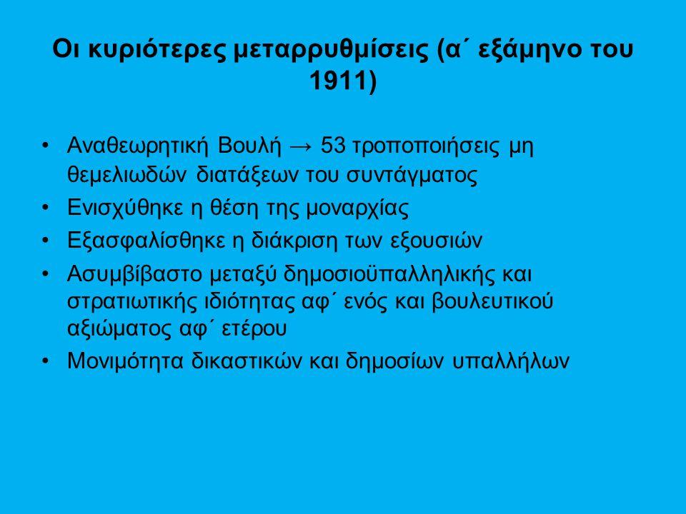 Οι κυριότερες μεταρρυθμίσεις (α΄ εξάμηνο του 1911) Αναθεωρητική Βουλή → 53 τροποποιήσεις μη θεμελιωδών διατάξεων του συντάγματος Ενισχύθηκε η θέση της