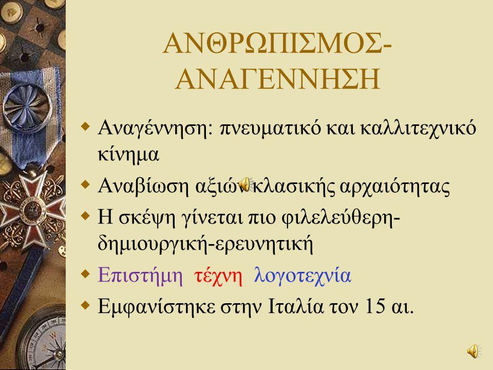 ΑΝΘΡΩΠΙΣΜΟΣ- ΑΝΑΓΕΝΝΗΣΗ  Αναγέννηση: πνευματικό και καλλιτεχνικό κίνημα  Αναβίωση αξιών κλασικής αρχαιότητας  Η σκέψη γίνεται πιο φιλελεύθερη- δημιουργική-ερευνητική  Επιστήμη τέχνη λογοτεχνία  Εμφανίστηκε στην Ιταλία τον 15 αι.
