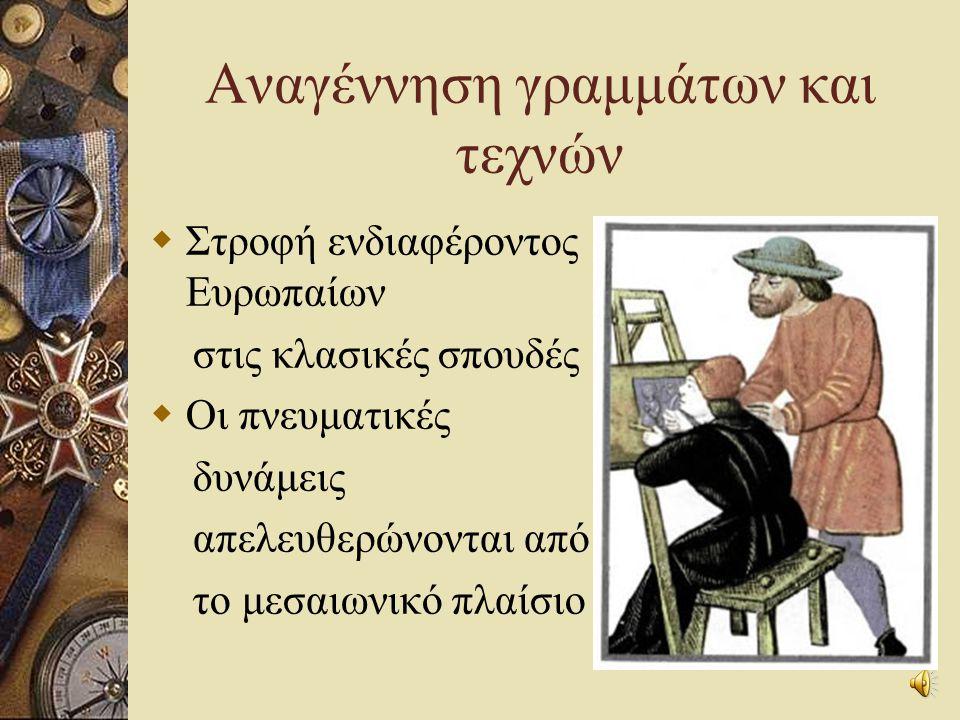 Αναγέννηση γραμμάτων και τεχνών  Στροφή ενδιαφέροντος Ευρωπαίων στις κλασικές σπουδές  Οι πνευματικές δυνάμεις απελευθερώνονται από το μεσαιωνικό πλαίσιο