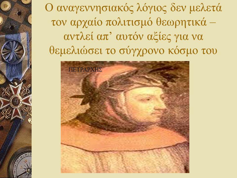 Ο αναγεννησιακός λόγιος δεν μελετά τον αρχαίο πολιτισμό θεωρητικά – αντλεί απ' αυτόν αξίες για να θεμελιώσει το σύγχρονο κόσμο του ΠΕΤΡΑΡΧΗΣ