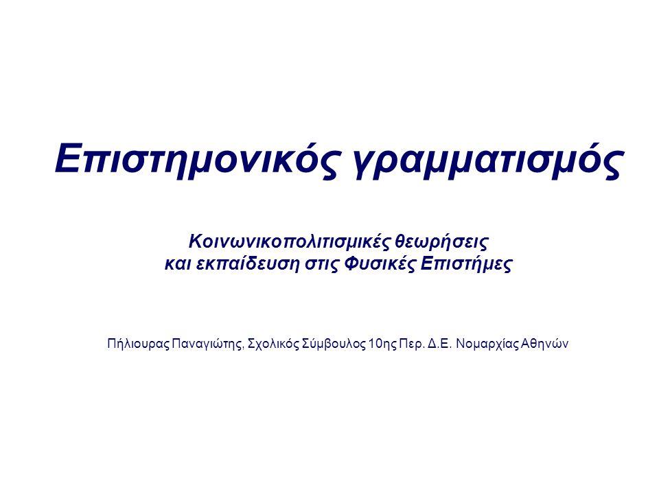 Στόχος της παρουσίασης Να αναφερθούμε στα διάφορα νοήματα που ιστορικά και μέχρι τις μέρες μας έχουν αποδοθεί στη φράση Επιστημονικός γραμματισμός για να προτείνουμε με βάση κοινωνικοπολιτισμικές υποθέσεις για τη φύση της γνώσης και της μάθησης μια συγκεκριμένη πρόταση για κριτικό (Lemke 2002) πραξιακό (Hodson, 1999) συμμετοχικό (Roth 2003) Επιστημονικό γραμματισμό Τι είδους επιστημονικό γραμματισμό διδάσκουμε στην πράξη; Τι μπορούμε να κάνουμε για να επιτυγχάνουμε πιο επιθυμητές όψεις επιστημονικού γραμματισμού.