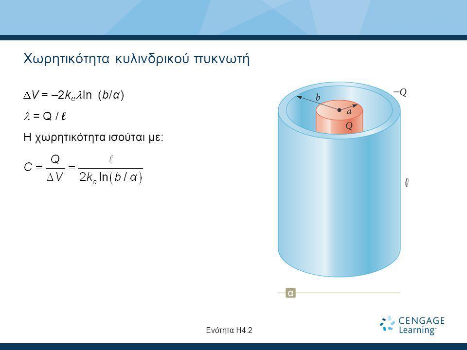 Χωρητικότητα κυλινδρικού πυκνωτή  V = –2k e ln (b/α) = Q / l Η χωρητικότητα ισούται με: Ενότητα Η4.2