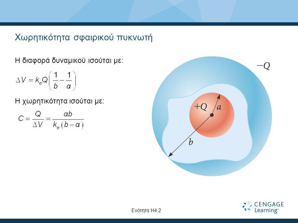 Χωρητικότητα σφαιρικού πυκνωτή Η διαφορά δυναμικού ισούται με: Η χωρητικότητα ισούται με: Ενότητα Η4.2
