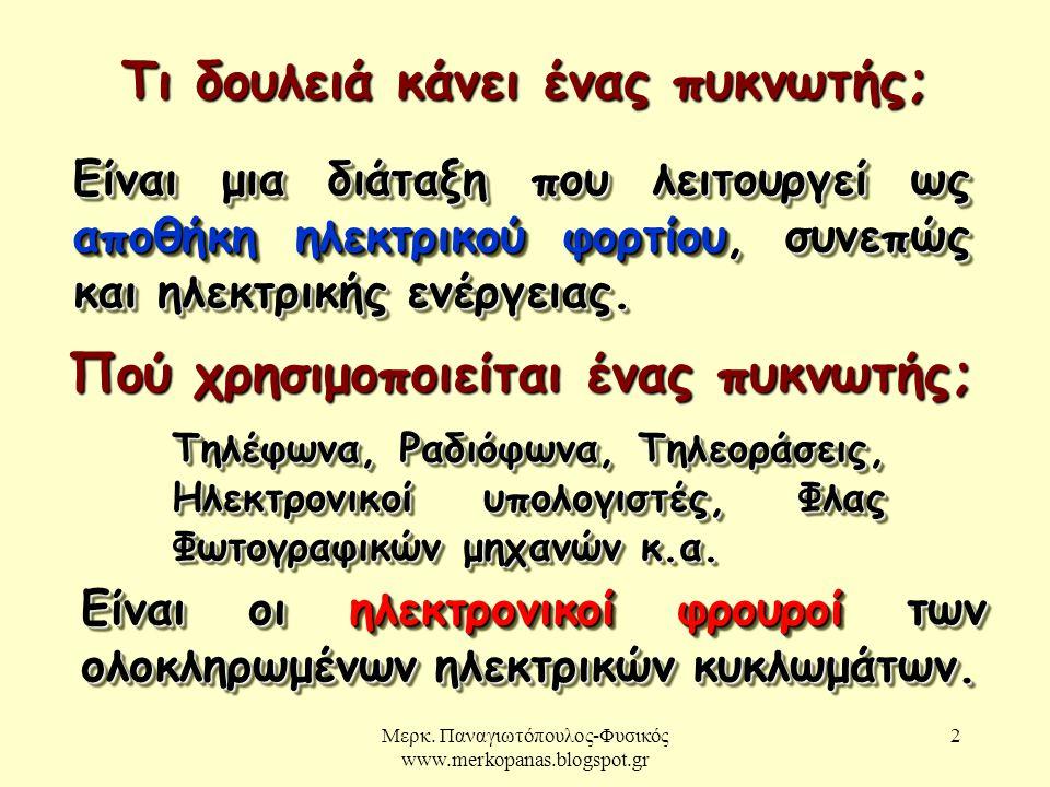 Μερκ. Παναγιωτόπουλος-Φυσικός www.merkopanas.blogspot.gr 2 Τι δουλειά κάνει ένας πυκνωτής; Είναι μια διάταξη που λειτουργεί ως αποθήκη ηλεκτρικού φορτ