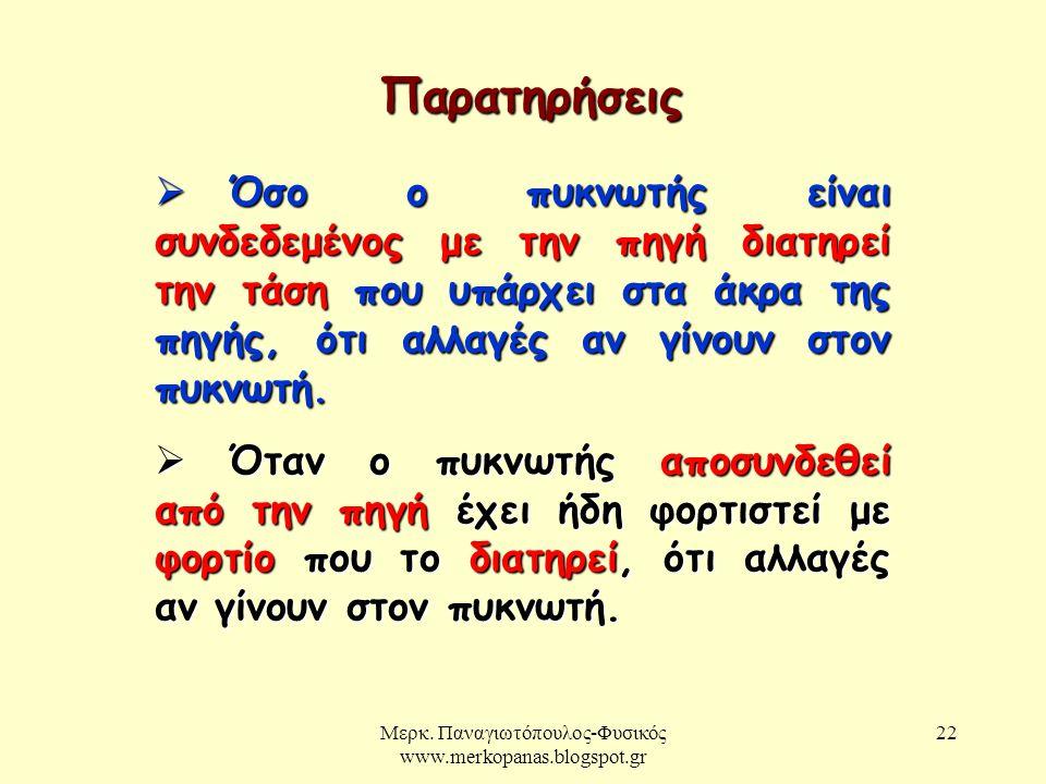 Μερκ. Παναγιωτόπουλος-Φυσικός www.merkopanas.blogspot.gr 22 Παρατηρήσεις  Όσο ο πυκνωτής είναι συνδεδεμένος με την πηγή διατηρεί την τάση που υπάρχει