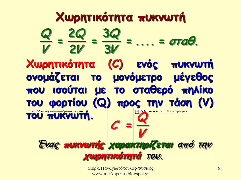 Μερκ. Παναγιωτόπουλος-Φυσικός www.merkopanas.blogspot.gr 9 Χωρητικότητα πυκνωτή Χωρητικότητα (C) ενός πυκνωτή ονομάζεται το μονόμετρο μέγεθος που ισού